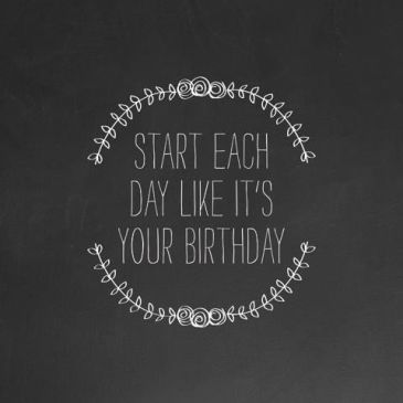 Start each day like it's your birthday